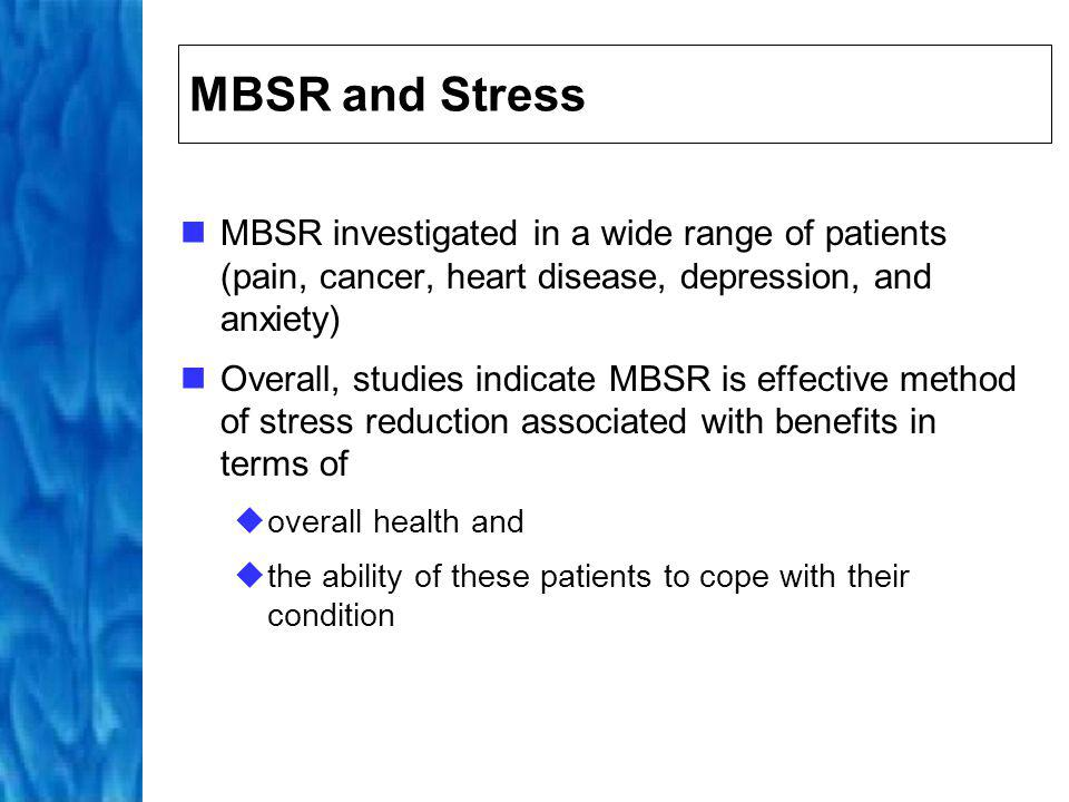 MBSR and Stress Carlson et al: improved overall QoL, stress symptoms, and sleep quality in breast and prostate cancer outpatients Shapiro et al: reduced anxiety and psychological distress, including depression in med students Roth et al: decreases need for primary care consultations Kabat-Zinn et al: improves clearance of skin lesions in patients with psoriasis