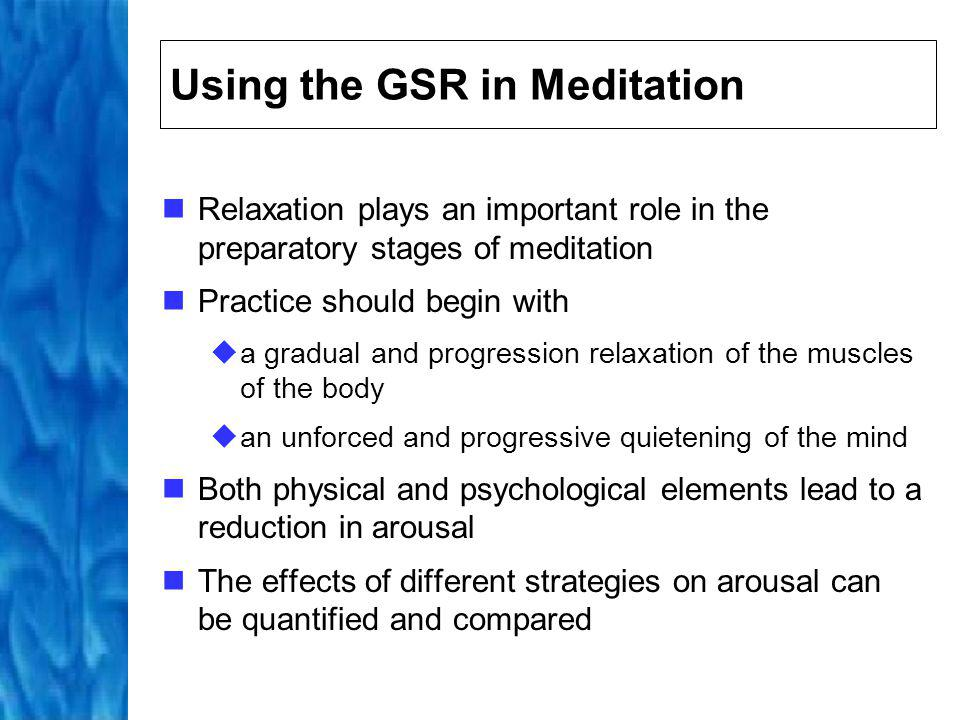 Using the GSR in Meditation By recording arousal during meditation, the individual can examine how changes to arousal correlate with their subjective experiences The GSR recording can also be examined by the meditators guide who can then offer the practitioner additional feedback