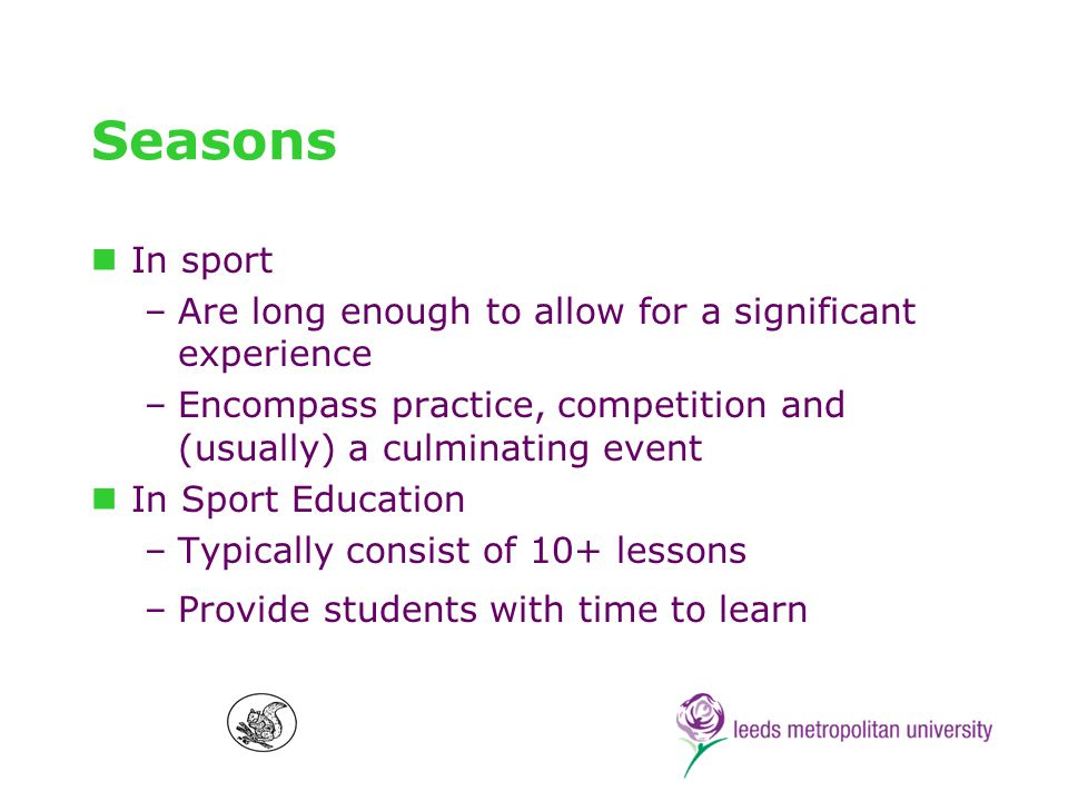 Affiliation In sport –Occurs through team membership over time, leading to identification and a sense of belonging In Sport Education –Students remain in the same mixed-ability team (persisting group) for the course of the season –Students learn to work through social-interactive issues with team-mates, and this experience forms a basis for personal growth