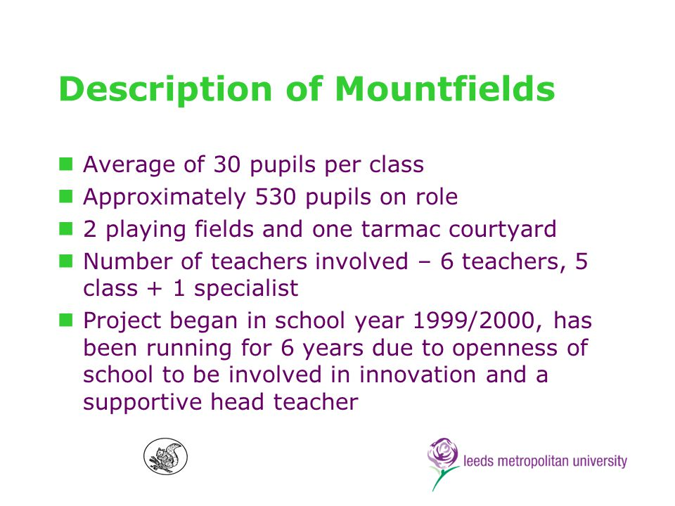 Factors Shaping Mountfields Sport Education Y6 – modified floorball game Y5 - modified netball game Inclusion for all – disability and behaviour Sports unfamiliar (no football)/ new to children Important to have all weather playing areas, influencing sport selection Available equipment key factor