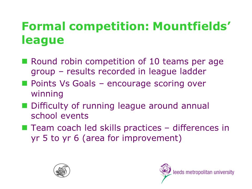 Competition: Promoting positive competition at Mountfields Inclusion/ mixed ability teams Impact of peer regulation – referee and sports panel (Yr 6 only) Most valuable player – all teams vote for most effective member from every other team (area for improvement) Fair play – best and fairest Elements of sportsmanship – e.g.