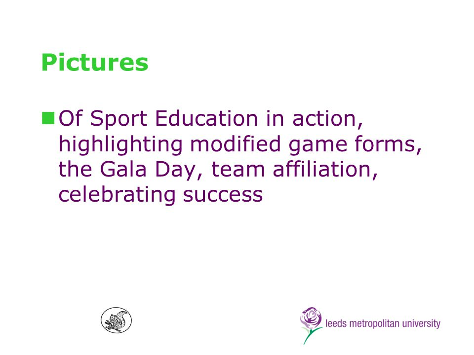 Sport Education Origins Developed by Daryl Siedentop and colleagues at the Ohio State University, 1980s Introduced and developed by Siedentop doctoral students in New Zealand (eg.