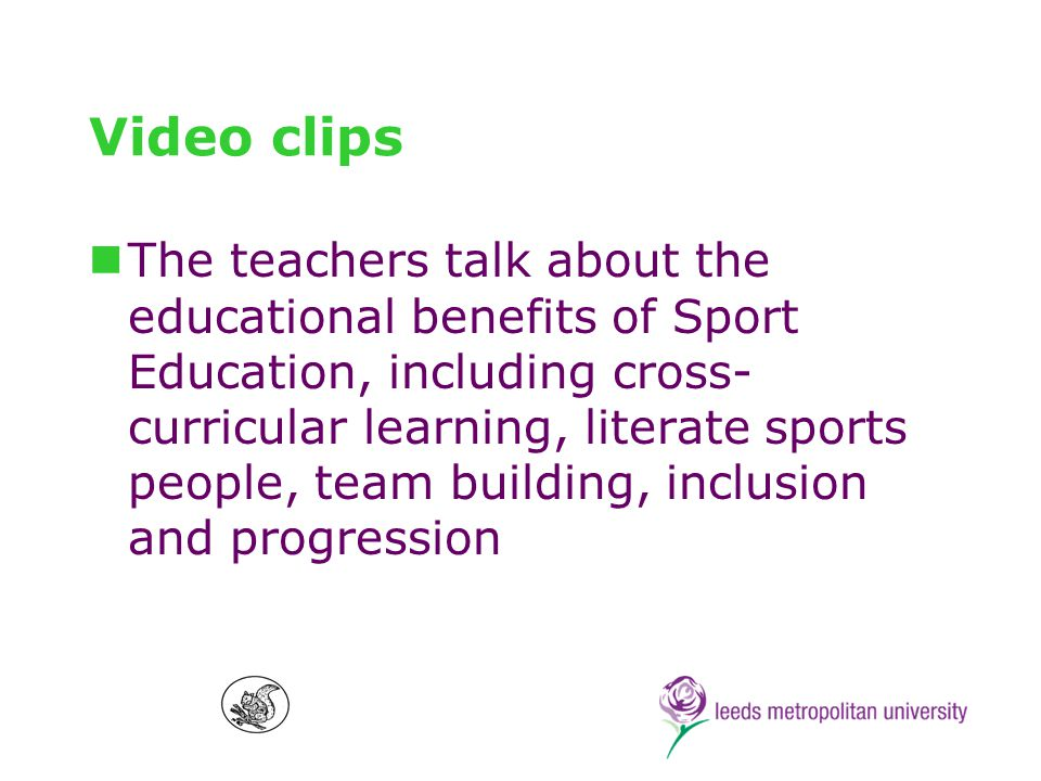 Conclusion Sport Education can deliver valuable educational benefits to all children Educationally sound way to provide children with an introduction to sport Requires a supportive school environment, committed and able teachers Benchmarks and authentic Sport Education Researchers can help