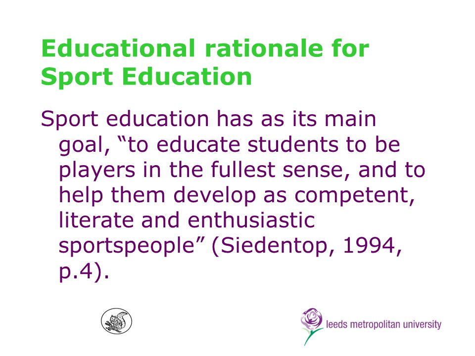 Values behind this rationale Sport education aims to contribute to a sound, sane and humane sport culture, fostering sport in all its forms for all people Sport can be a vehicle for childrens educational development Sport should primarily be of benefit to the participants Sport should be accessible to all, regardless of race, class, disability and gender