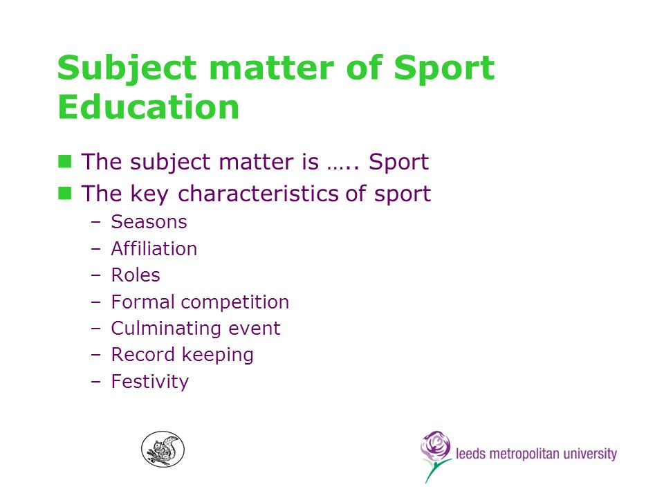 Seasons In sport –Are long enough to allow for a significant experience –Encompass practice, competition and (usually) a culminating event In Sport Education –Typically consist of 10+ lessons –Provide students with time to learn