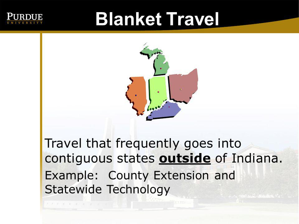 Blanket Travel Other special circumstances Greater than 12 trips a year outside the State of Indiana to the same location for the same reason Example: Traveling to Washington, DC 2-3 times a month to collaborate on a project.