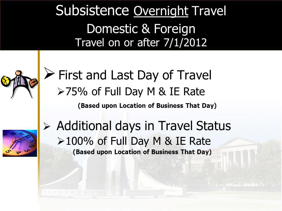 Objectives: Subsistence Overnight Travel Domestic & Foreign Travel on or after 7/1/2012 For trips involving multiple approved business locations in one day: Subsistence will be paid at the rate for the location of lodging