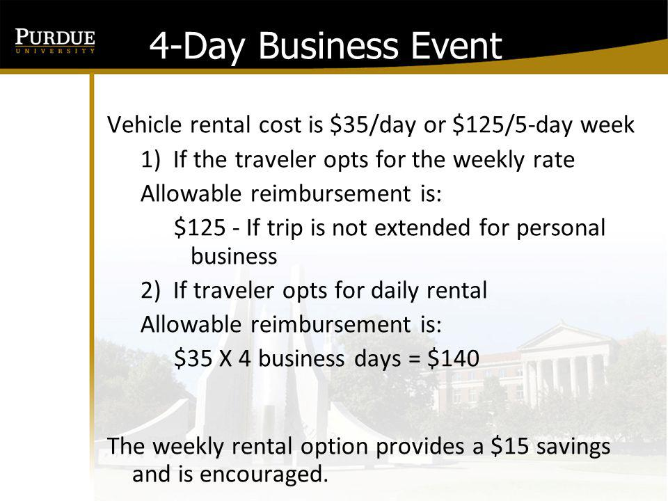 4-Day Business Event Vehicle rental cost is $35/day or $125/5-day week If the traveler opts for the weekly rate and extends travel for personal business keeping the rental vehicle for the additional day.