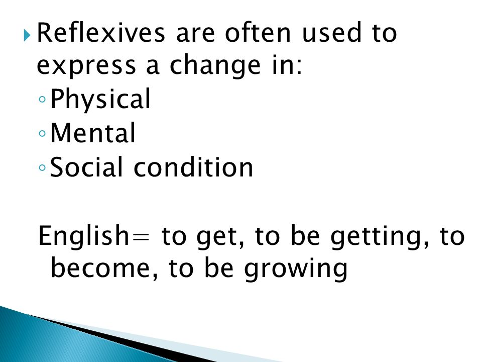 Reflexives are often used to express a change in: Physical Mental Social condition English= to get, to be getting, to become, to be growing