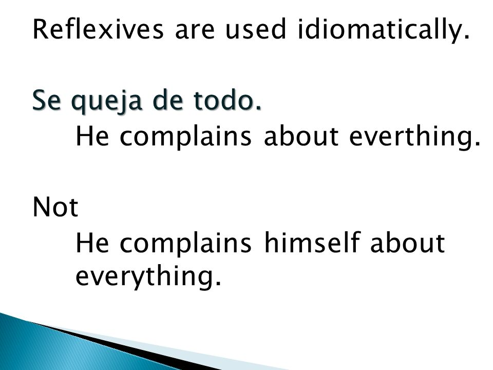 Reflexives are used idiomatically.Se queja de todo.