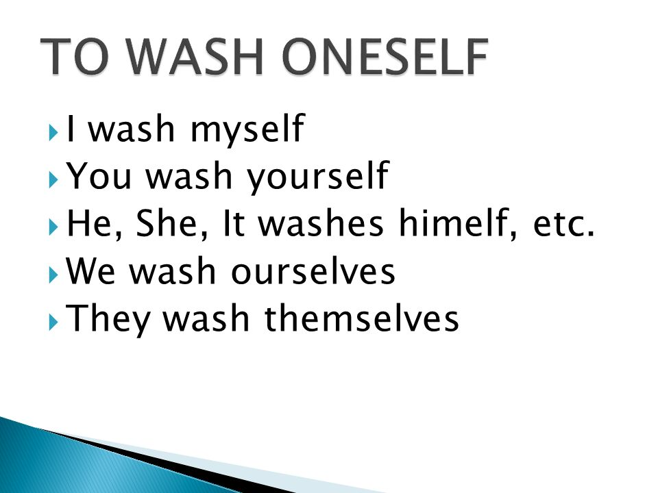 I wash myself You wash yourself He, She, It washes himelf, etc.