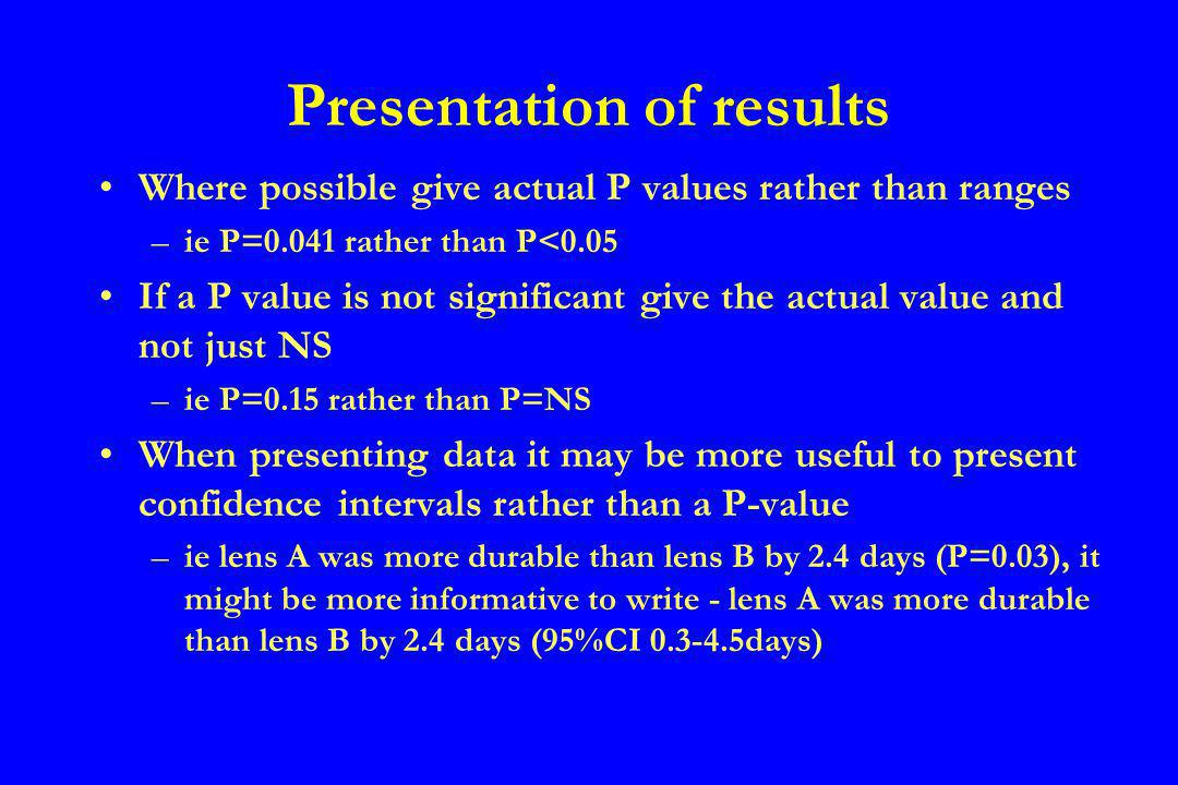 It is not necessary to give test results – ie t=33.5, 28 dof, P=0.0001 If a continuous variable is normally distributed present, as a description of the data, the mean and standard deviation, if not normally distributed, a median and range Dont quote more significant figures than necessary – ie mean patient age 34.2550 (std dev 11.4337), 34.3 (std dev 11.4) will suffice