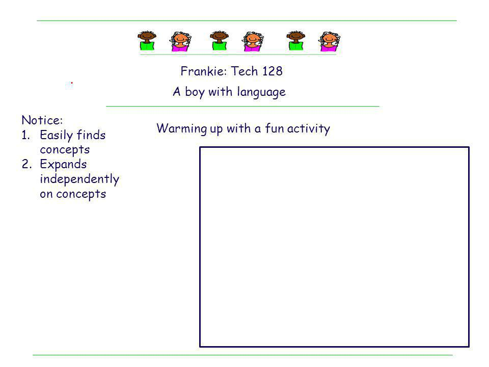 . Frankie: Tech 128 A boy with language Notice: 1.Easily finds concepts 2.Expands independently on concepts 3.Easily adapts to using a few words to get the point across