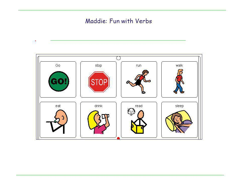 . Maddie: A student with Autism ……Its all about the verbs Mid tech device with two hits for GO Notice: 1.Lots of fun 2.Lots of action for a few cells 3.Good engagement