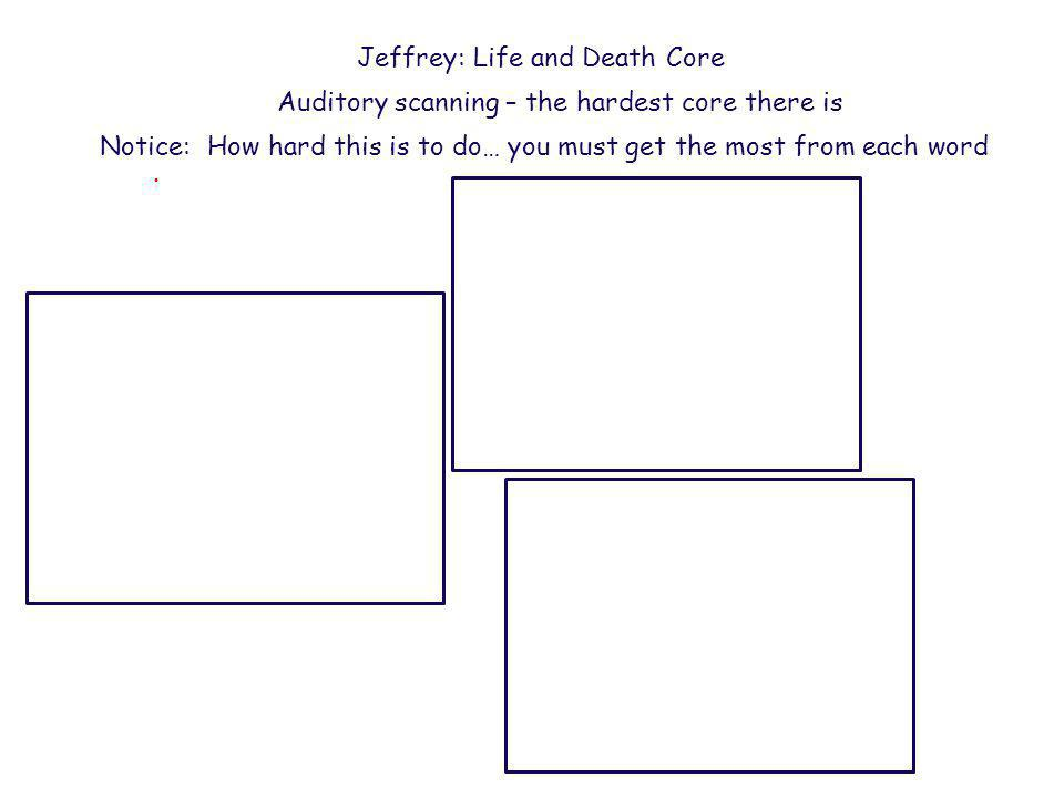 . Jeffrey: Life and Death Core Auditory scanning – custom user PRC Notice: Ability to switch topics easily Really hard to do Each word must pack a punch