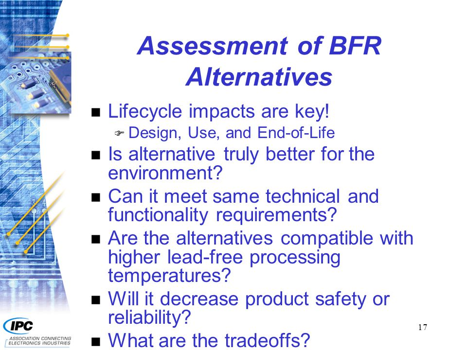 18 Trade-offs of BFR Alternatives in Circuit Boards ChemicalStrengthsWeaknesses Antimony Trioxide Low toxicity to aquatic organisms May be toxic to humans if inhaled Aluminum Hydroxide Low toxicityDecomposes during soldering Magnesium Hydroxide Low toxicity Zinc BorateLow toxicity to humans Toxic to aquatic organisms Red PhosphorusNon-toxicHighly flammable May degrade Source: HDP User Group, International Inc.