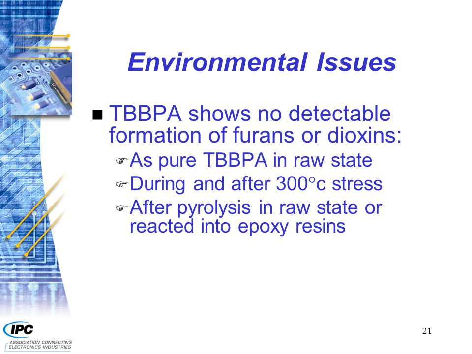 22 Environmental Issues n Data shows no effects to air or water with TBBPA and non-brominated FRs n Proper incineration (>800 C) of halogenated FRs does not generate furans or dioxins.