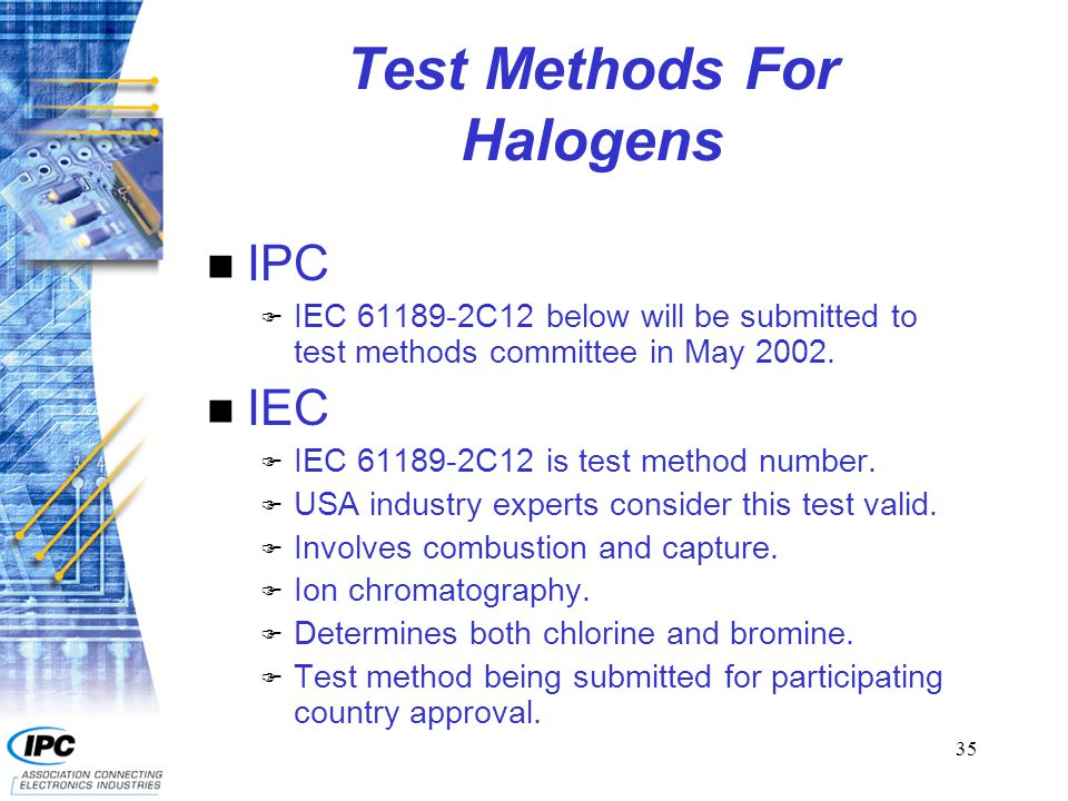 36 Requirements For Halogens IPC IPC-4101A (published date 12/21/2001) references halogen requirements in paragraph 3.10.1.9 and on the appropriate slash sheets as TBD.