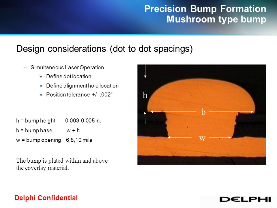 Delphi Confidential Precision Bump Formation Mushroom type bump Examples of mushroom type bump parts For military and commercial applications