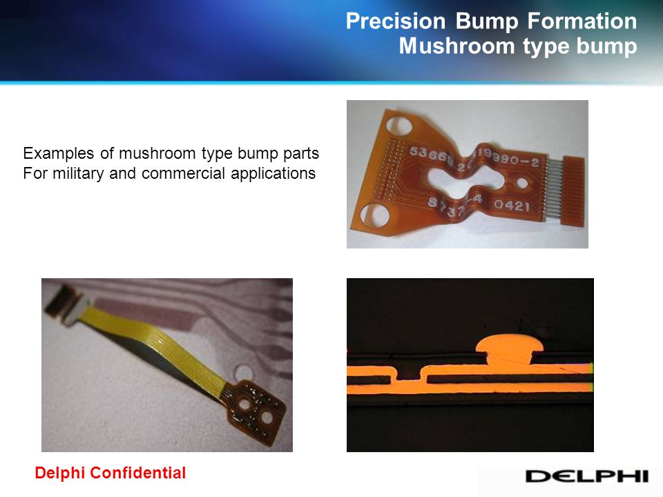 Delphi Confidential Photolithography Bump Formation Photoresist defined bump Laminate Photoresist Photo / Develope Plating Strip Photoresist Fabrication process The shape of the bump is controlled by the photoresist image, so various shapes can be defined.