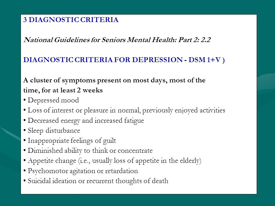DSM IV-TR CLASSIFICATION (APA, 2000) Make a clear DSM-IV diagnosis & document Different types of depressive disorders Major depressive episodes (i.e., part of unipolar, bipolar mood disorder or secondary to a medical condition) Dysthymic disorder Depressive disorders not otherwise specified: A group of disorders including minor depressive disorder, post psychotic depressive disorder of schizophrenia and depressive disorders of unclear etiology (e.g., may be primary or secondary to a medical condition or substance induced)