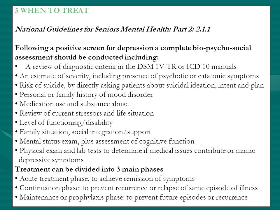 6 GUIDELINES FOR TREATMENT National Guidelines for Seniors Mental Health: Part 4 & 5 Psychotherapies & Psychosocial Interventions Supportive care should be offered to all patients who are depressed Psychotherapy is a first line of treatment or in combination with antidepressant medication Based on type of depression, coping style, level of cognitive functioning Psychotherapy – provided by trained mental health professionals Pharmacological Treatment Medications are used in combination with psychosocial or psychotherapy treatments Part of overall treatment of depressed older adults See table for commonly used antidepressants See full guideline for details of prescribing and monitoring 7 WHEN TO REFER National Guidelines for Seniors Mental Health: Part 3: 3.5 Recommendations for clinicians to refer for Psychiatric Care at Time of Diagnosis Psychotic depression Bipolar disorder Depression with suicidal ideation
