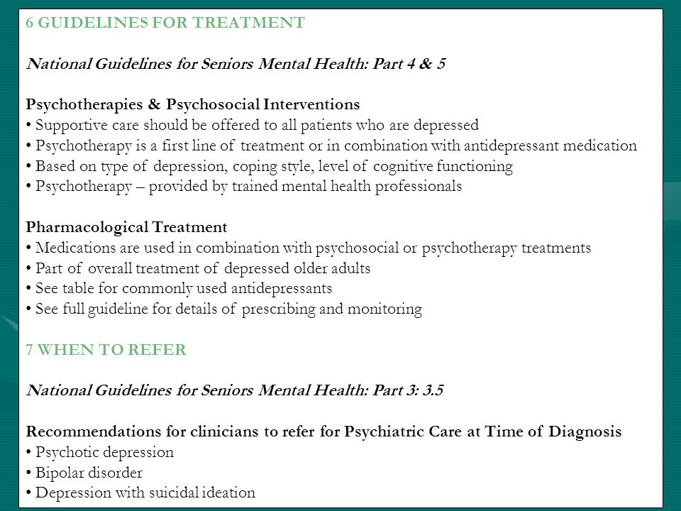 8 MONITORING AND LONG TERM TREATEMENT National Guidelines for Seniors Mental Health: Part 6: 3 Health care providers should monitor the older adult for re-occurrence of depression for the first 2 years after treatment Ongoing monitoring should focus on depressive symptoms present during initial episode Older adults in remission of their first episode should be treated for a minimum of one year and up to 2 years from time of improvement Older adults with recurrent episodes should receive indefinite maintenance therapy In LTC homes, response to therapy should be evaluated monthly after initial improvement and then every three months, as well as annual assessment after remission of symptoms