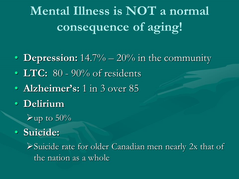 Mental Illness is NOT a normal consequence of aging.