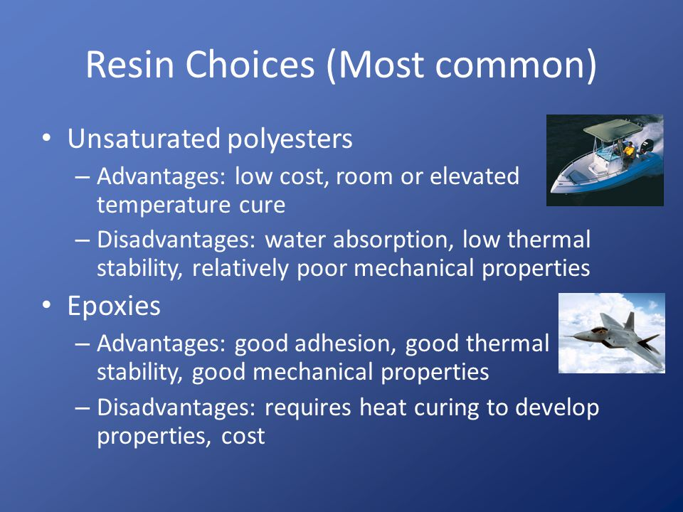 Resin Choices (Common) Phenolics – Advantages: Excellent flame retardance and low smoke emission, good adhesive, good thermal and electrical insulation – Disadvantages: Brittle, difficult to cure Vinyl esters – Advantages: Easy to cure, good resistance to water absorption – Disadvantages: More expensive than polyesters, fewer choices in types of resins available