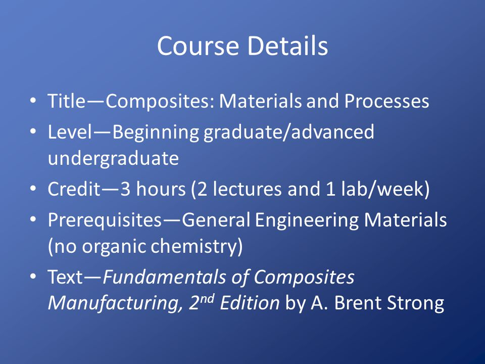 Curriculum Issues Required: Manufacturing students Option: Mechanical, chemical, civil engineering and occasionally others Gateway course: Engineering Materials or equivalent Focus – This course: Manufacturing methods including the chemistry (simplified) of crosslinking – Typical ME course: Laminate design