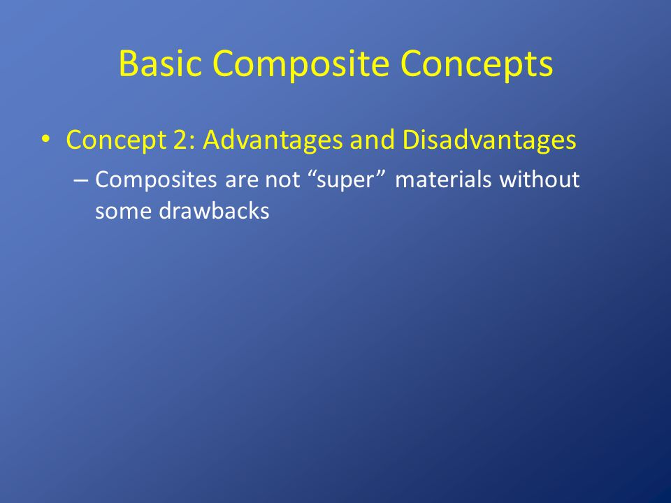 Composites: Advantages and Disadvantages Advantages Lightweight High specific modulus Tailored properties Easily moldable Part consolidation Easily bondable Good fatigue resistance Good damping Crash worthiness Internal energy storage/release Low thermal expansion Low electrical conductivity Stealth Thermal transport (carbon fibers only) Disadvantages Cost of materials Lack of well-proven rules Metal and composite designs are seldom interchangeable Long development time Manufacturing difficulties Fasteners Low ductility Solvent/moisture attack Temperature limits Damage susceptibility Hidden damage EMI shielding sometimes required