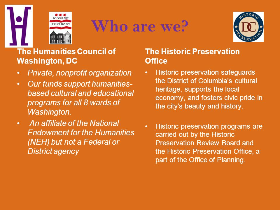 Our Mission The mission of the Humanities Council is to : enrich the quality of life, foster intellectual stimulation, promote cross-cultural understanding and promote appreciation of local history in all neighborhoods of the District through humanities programs and grants.