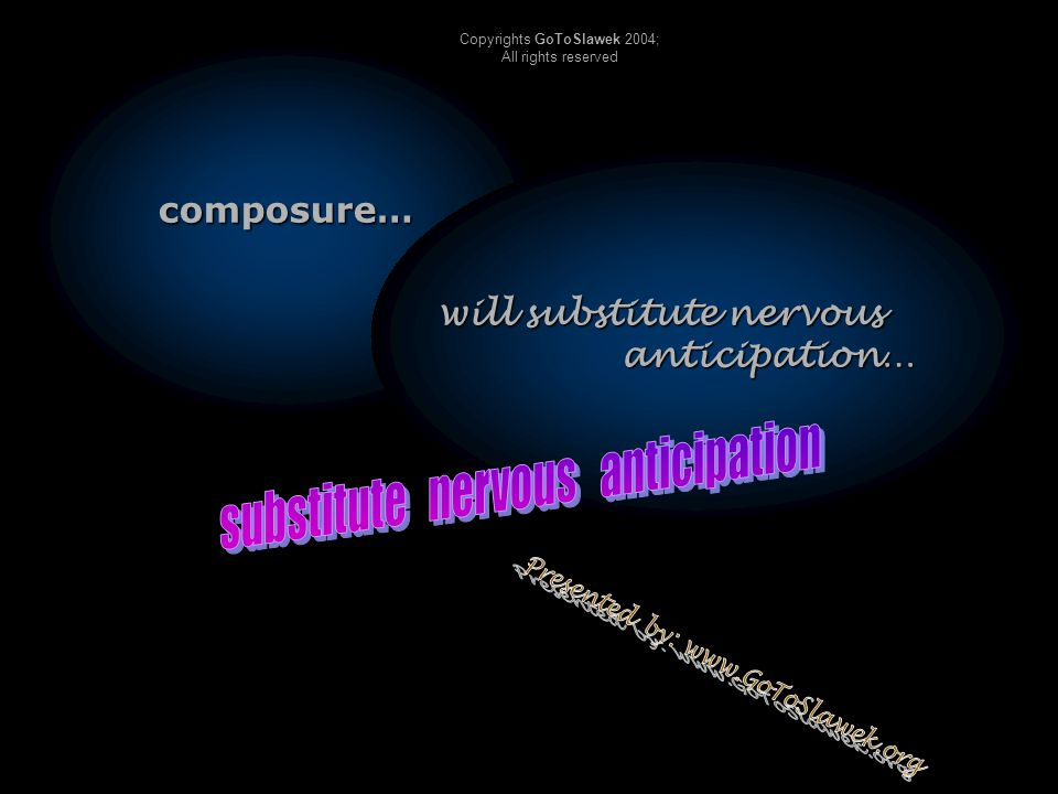 composure… will substitute nervous anticipation… Copyrights GoToSlawek 2004; All rights reserved