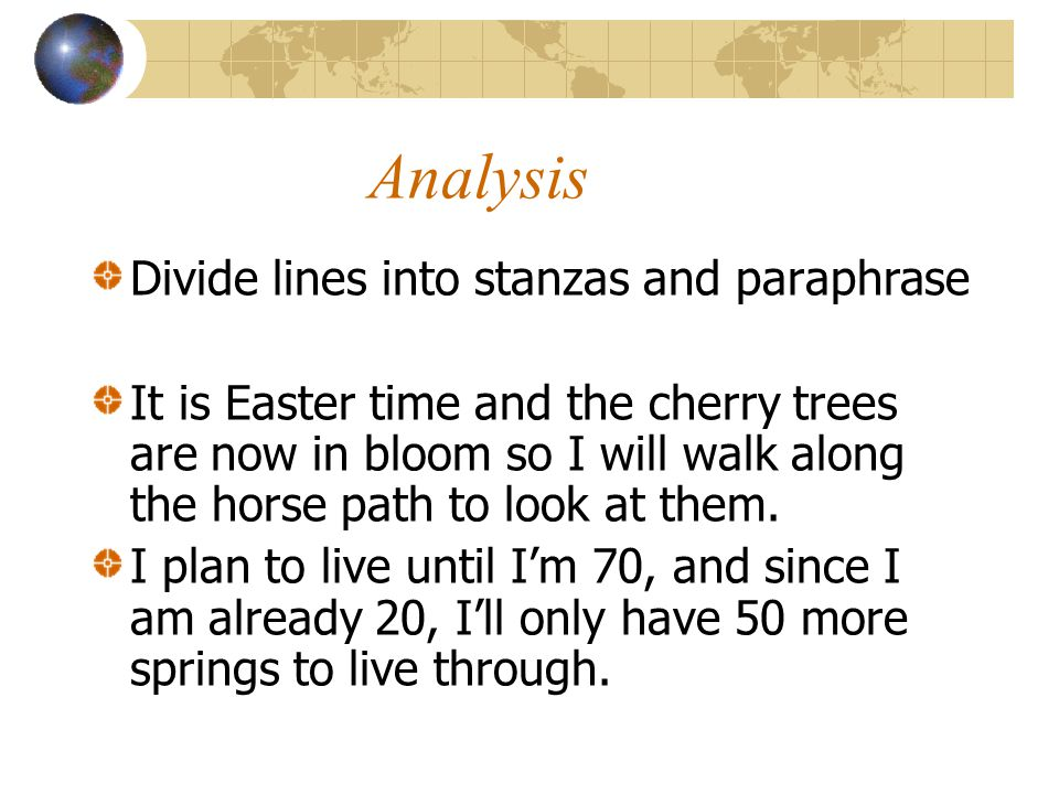Analysis Divide lines into stanzas and paraphrase It is Easter time and the cherry trees are now in bloom so I will walk along the horse path to look at them.