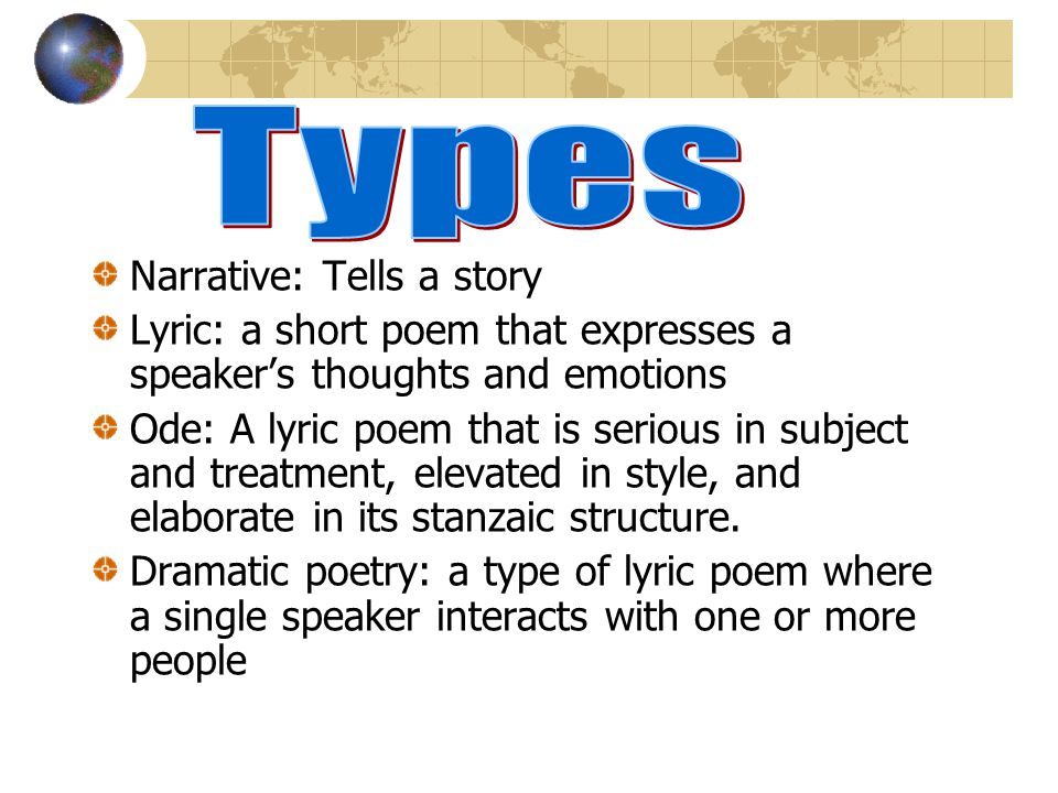 Narrative: Tells a story Lyric: a short poem that expresses a speakers thoughts and emotions Ode: A lyric poem that is serious in subject and treatment, elevated in style, and elaborate in its stanzaic structure.