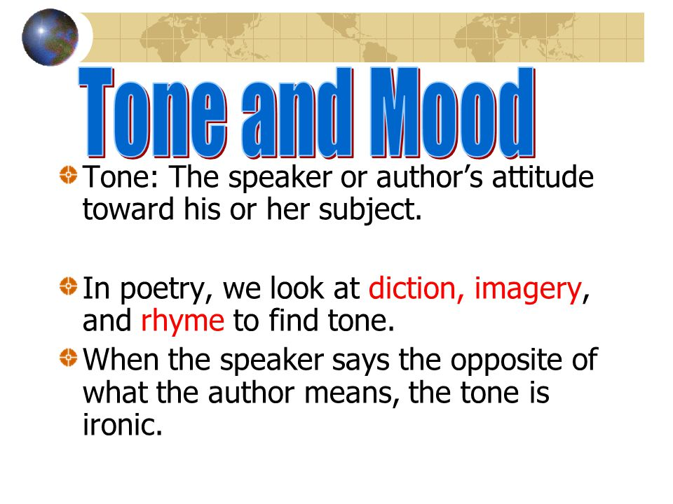 Tone: The speaker or authors attitude toward his or her subject.