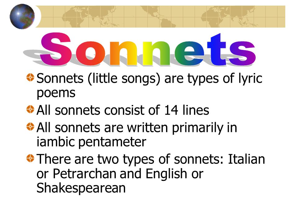 Sonnets (little songs) are types of lyric poems All sonnets consist of 14 lines All sonnets are written primarily in iambic pentameter There are two types of sonnets: Italian or Petrarchan and English or Shakespearean
