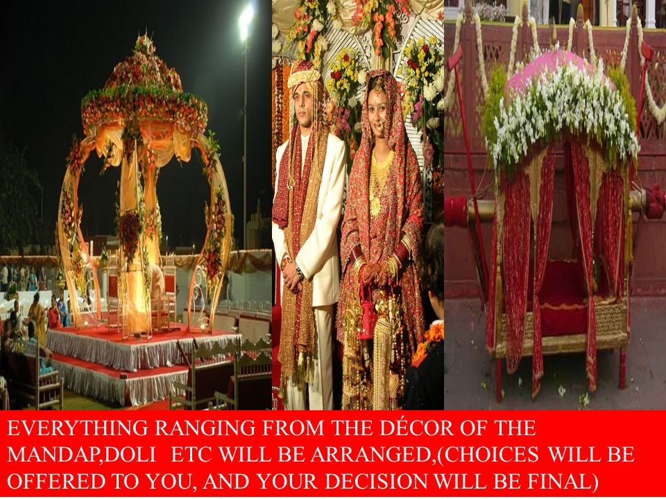 EVERYTHING RANGING FROM THE DÉCOR OF THE MANDAP,DOLI ETC WILL BE ARRANGED,(CHOICES WILL BE OFFERED TO YOU, AND YOUR DECISION WILL BE FINAL)