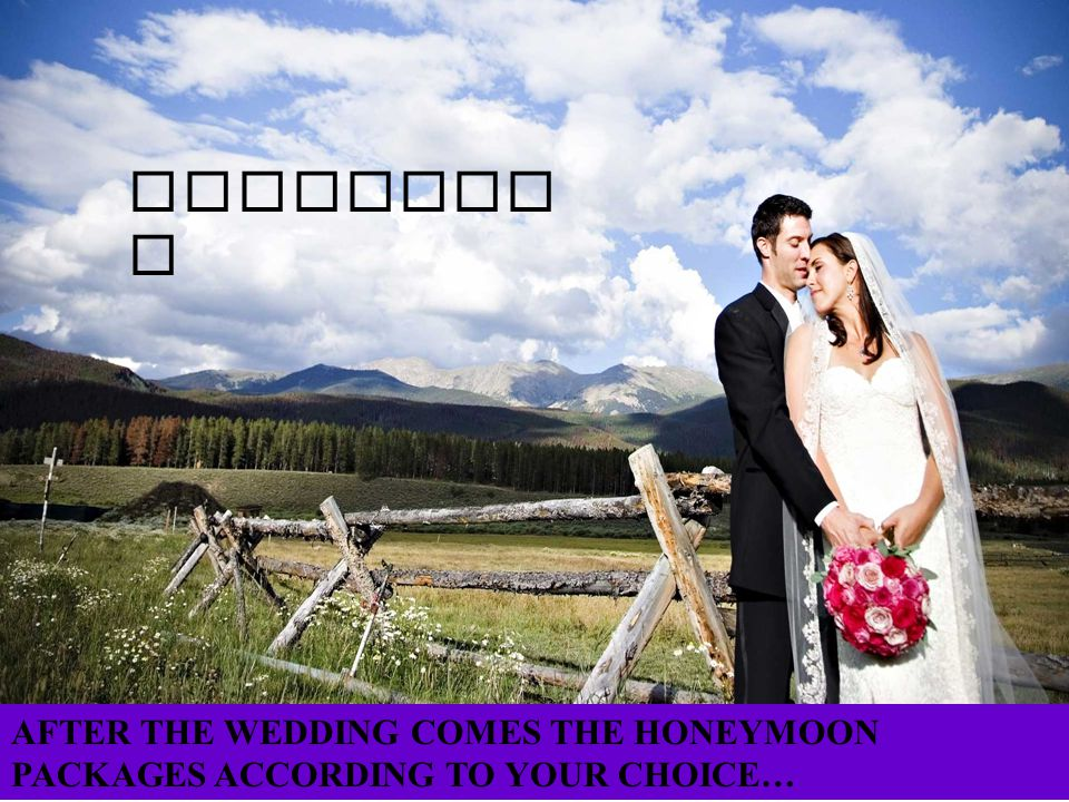 HONEYMOO N AFTER THE WEDDING COMES THE HONEYMOON PACKAGES ACCORDING TO YOUR CHOICE…