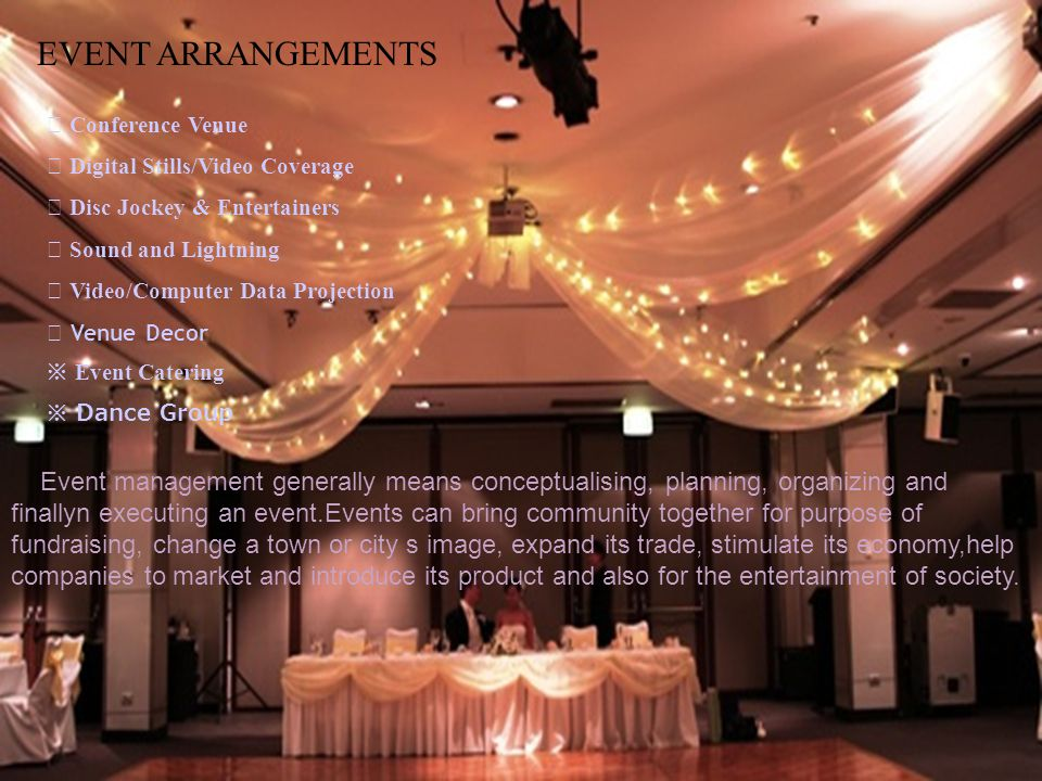 EVENT ARRANGEMENTS Conference Venue Digital Stills/Video Coverage Disc Jockey & Entertainers Sound and Lightning Video/Computer Data Projection Venue Decor Event Catering Dance Group Event management generally means conceptualising, planning, organizing and finallyn executing an event.Events can bring community together for purpose of fundraising, change a town or city s image, expand its trade, stimulate its economy,help companies to market and introduce its product and also for the entertainment of society.