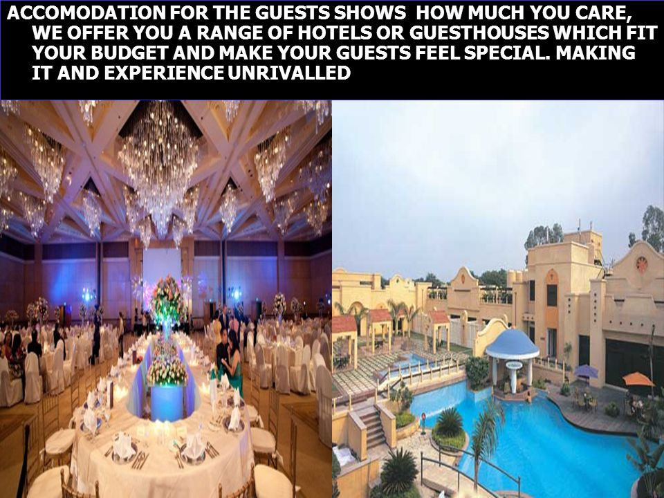 ACCOMODATION FOR THE GUESTS SHOWS HOW MUCH YOU CARE, WE OFFER YOU A RANGE OF HOTELS OR GUESTHOUSES WHICH FIT YOUR BUDGET AND MAKE YOUR GUESTS FEEL SPECIAL.