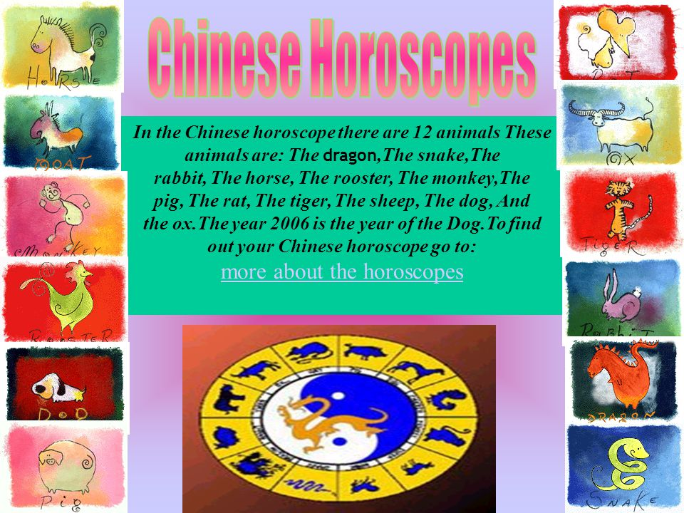 In the Chinese horoscope there are 12 animals These animals are: The dragon,The snake,The rabbit, The horse, The rooster, The monkey,The pig, The rat, The tiger, The sheep, The dog, And the ox.The year 2006 is the year of the Dog.To find out your Chinese horoscope go to: more about the horoscopes
