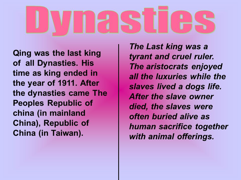 Qing was the last king of all Dynasties.His time as king ended in the year of 1911.