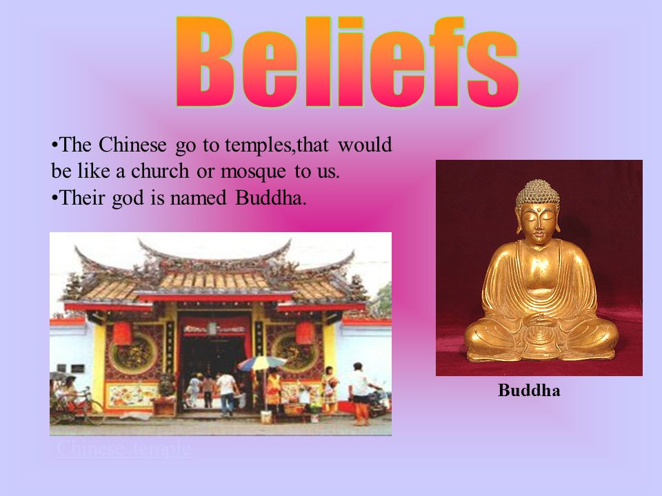 The Chinese go to temples,that would be like a church or mosque to us.