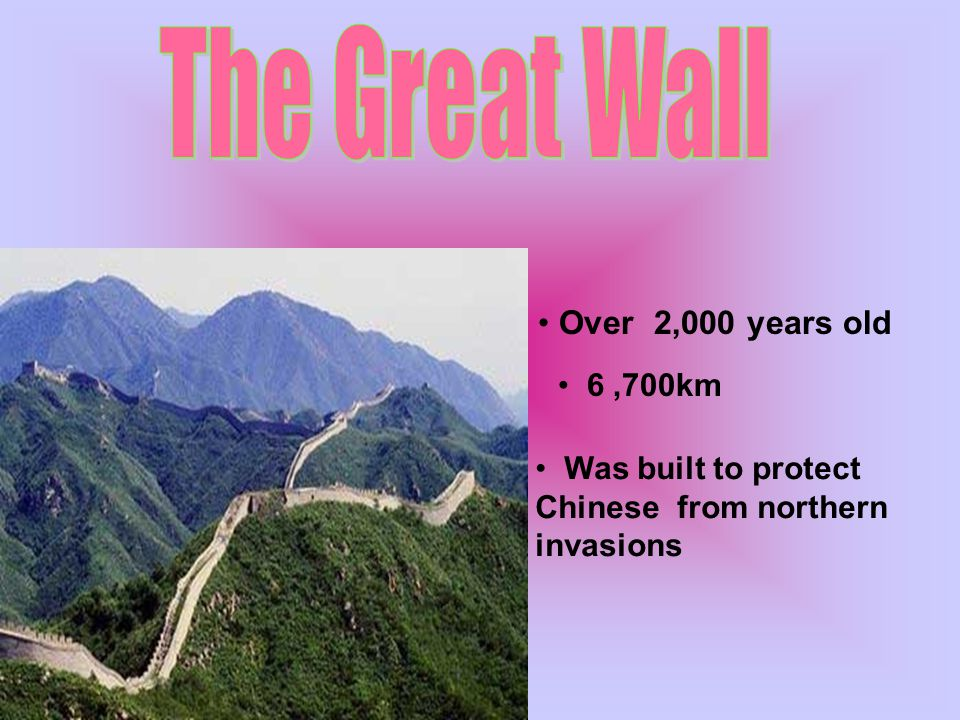 Over 2,000 years old Was built to protect Chinese from northern invasions 6,700km