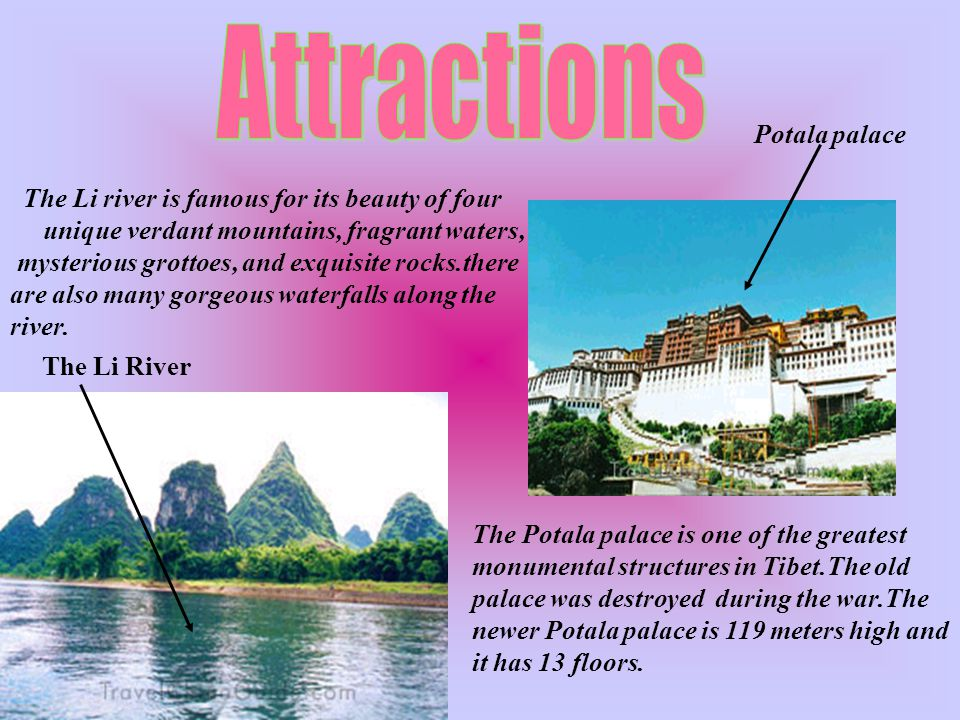 The Li River The Potala palace is one of the greatest monumental structures in Tibet.The old palace was destroyed during the war.The newer Potala palace is 119 meters high and it has 13 floors.