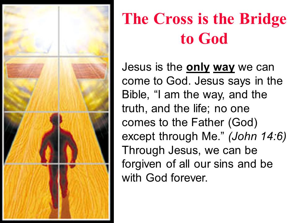 The Cross is the Bridge to God But just knowing about these things is not enough.