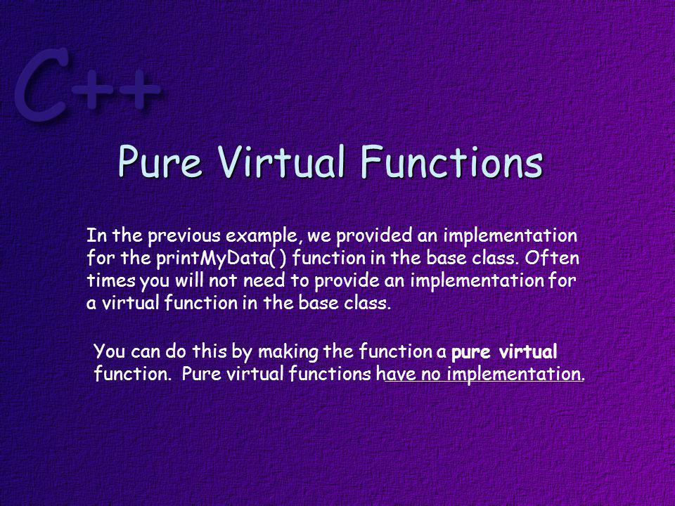 class Foo { public: virtual void printMyData( ) const = 0; protected: string myData; } the =0 notation signals that this is a pure virtual function.