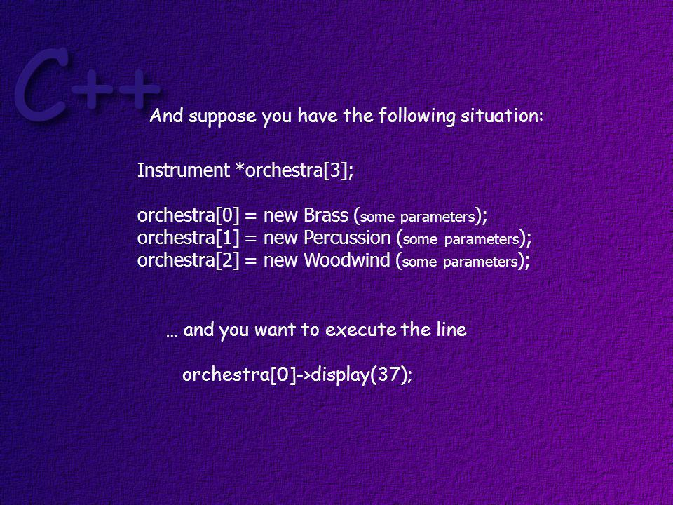 Since orchestra[0] contains a base class pointer and play(int) is not in the v-table … orchestra[0]->play(37); will give you a compiler error So … how do you execute Brass class play(int) function?