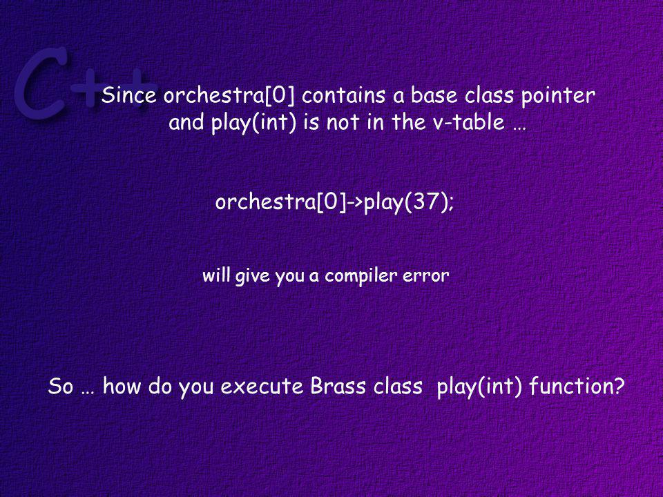 We can determine whether or not an object pointed to in the array of base class pointers is a Brass instrument by writing for (int i = 0; i < 3; i++ ) { if ((typeid (*orchestra[i])) == typeid (Brass)) { // code } dereference the pointer and get the typeid of what it points to.
